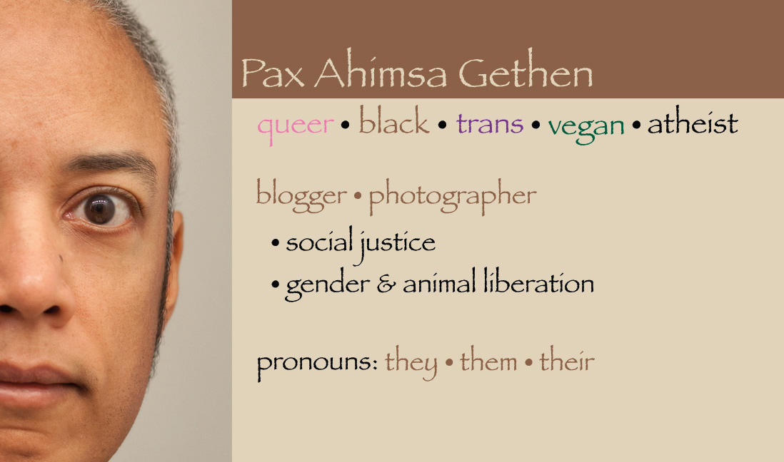 Pax Ahimsa Gethen | queer * black * trans * vegan * atheist | blogger * photographer | gender & animal liberation | pronouns: they * them * their